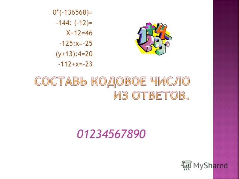 0*(-136568)= -144: (-12)= Х+12=46 -125:х=-25 (у+13):4=20 -112+x=-23 01234567890
