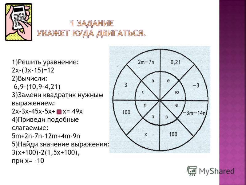 1)Решить уравнение: 2х-(3х-15)=12 2)Вычисли: 6,9-(10,9-4,21) 3)Замени квадратик нужным выражением: 2х-3х-45x-5х+ x= 49х 4)Приведи подобные слагаемые: 5m+2n-7n-12m+4m-9n 5)Найди значение выражения: 3(x+100)-2(1,5x+100), при х= -10