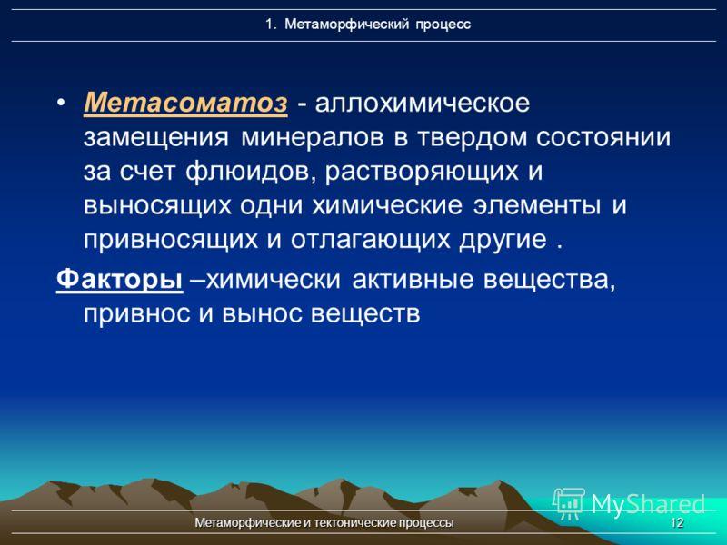 Метаморфические и тектонические процессы12 Метасоматоз - аллохимическое замещения минералов в твердом состоянии за счет флюидов, растворяющих и выносящих одни химические элементы и привносящих и отлагающих другие. Факторы –химически активные вещества