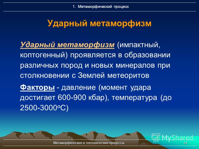 Метаморфические и тектонические процессы14 Ударный метаморфизм Ударный метаморфизм (импактный, коптогенный) проявляется в образовании различных пород и новых минералов при столкновении с Землей метеоритов Факторы - давление (момент удара достигает 60