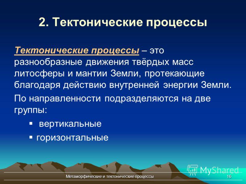Метаморфические и тектонические процессы16 2. Тектонические процессы Тектонические процессы – это разнообразные движения твёрдых масс литосферы и мантии Земли, протекающие благодаря действию внутренней энергии Земли. По направленности подразделяются