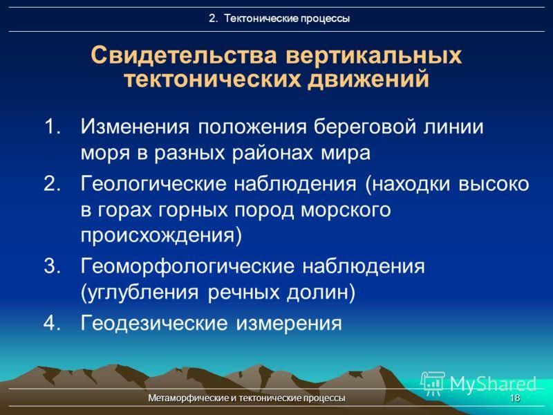 Метаморфические и тектонические процессы18 Свидетельства вертикальных тектонических движений 1.Изменения положения береговой линии моря в разных районах мира 2.Геологические наблюдения (находки высоко в горах горных пород морского происхождения) 3.Ге