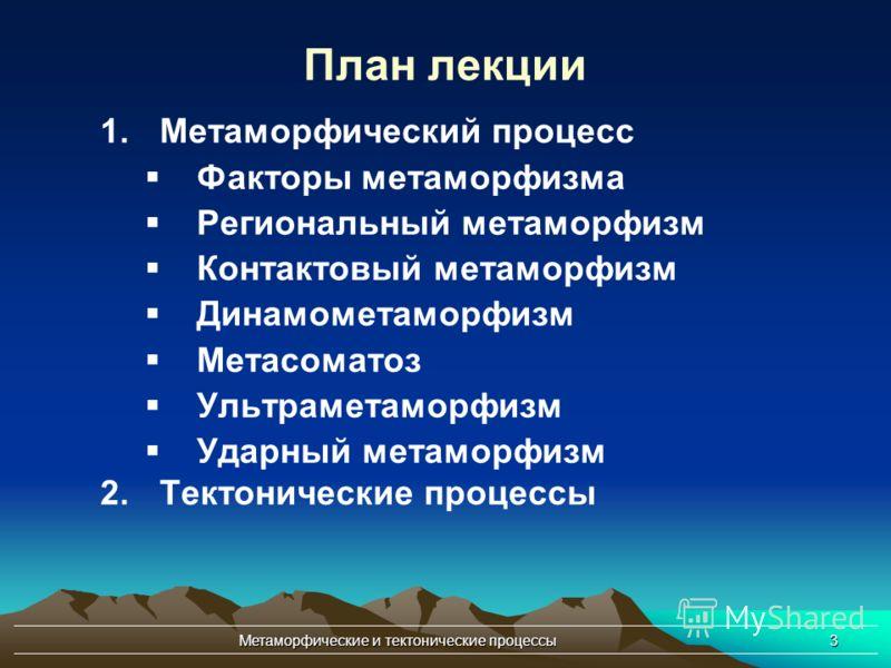 Метаморфические и тектонические процессы3 План лекции 1.Метаморфический процесс Факторы метаморфизма Региональный метаморфизм Контактовый метаморфизм Динамометаморфизм Метасоматоз Ультраметаморфизм Ударный метаморфизм 2.Тектонические процессы