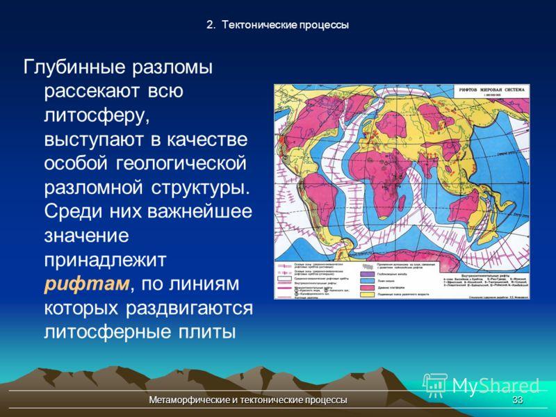 Метаморфические и тектонические процессы33 2. Тектонические процессы Глубинные разломы рассекают всю литосферу, выступают в качестве особой геологической разломной структуры. Среди них важнейшее значение принадлежит рифтам, по линиям которых раздвига