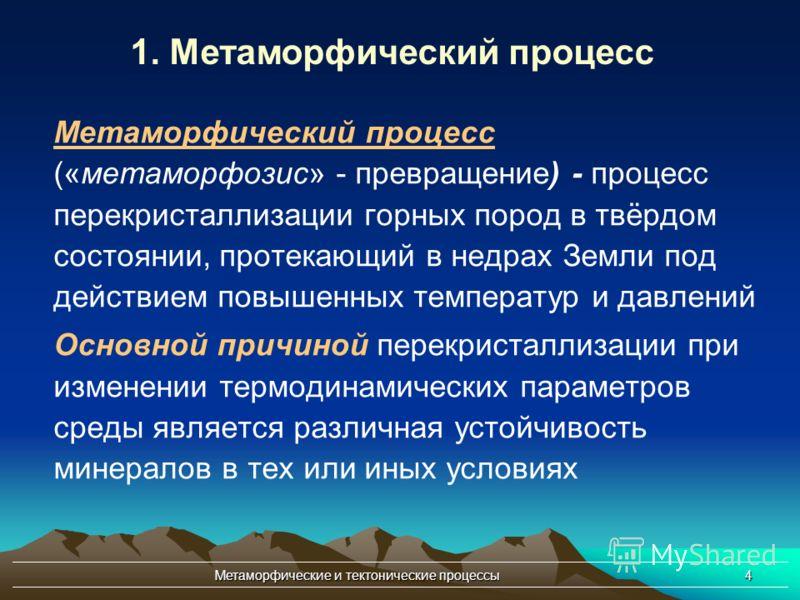 Метаморфические и тектонические процессы4 Метаморфический процесс («метаморфозис» - превращение) - процесс перекристаллизации горных пород в твёрдом состоянии, протекающий в недрах Земли под действием повышенных температур и давлений Основной причино