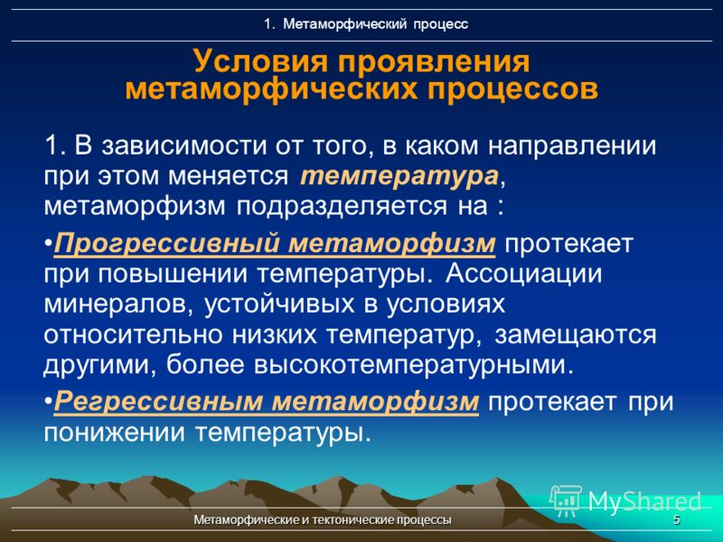 Метаморфические и тектонические процессы5 Условия проявления метаморфических процессов 1. В зависимости от того, в каком направлении при этом меняется температура, метаморфизм подразделяется на : Прогрессивный метаморфизм протекает при повышении темп