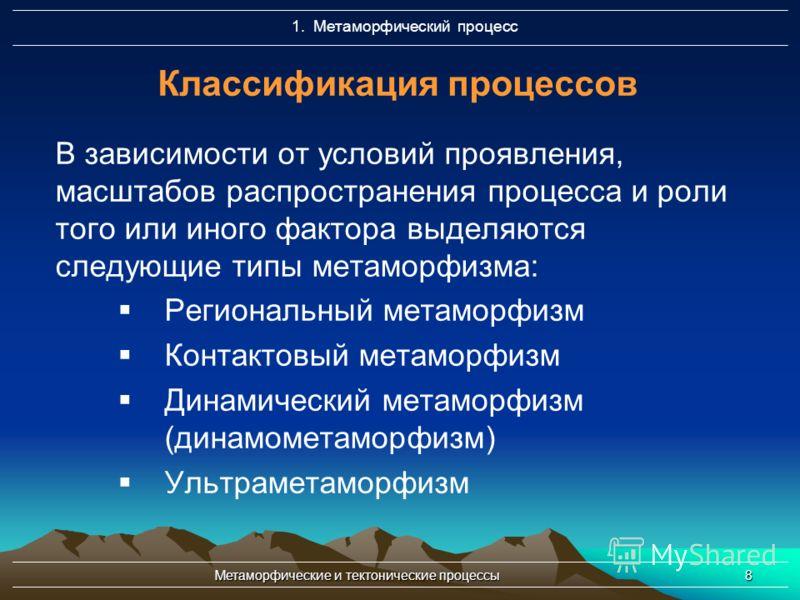 Метаморфические и тектонические процессы8 Классификация процессов В зависимости от условий проявления, масштабов распространения процесса и роли того или иного фактора выделяются следующие типы метаморфизма: Региональный метаморфизм Контактовый метам