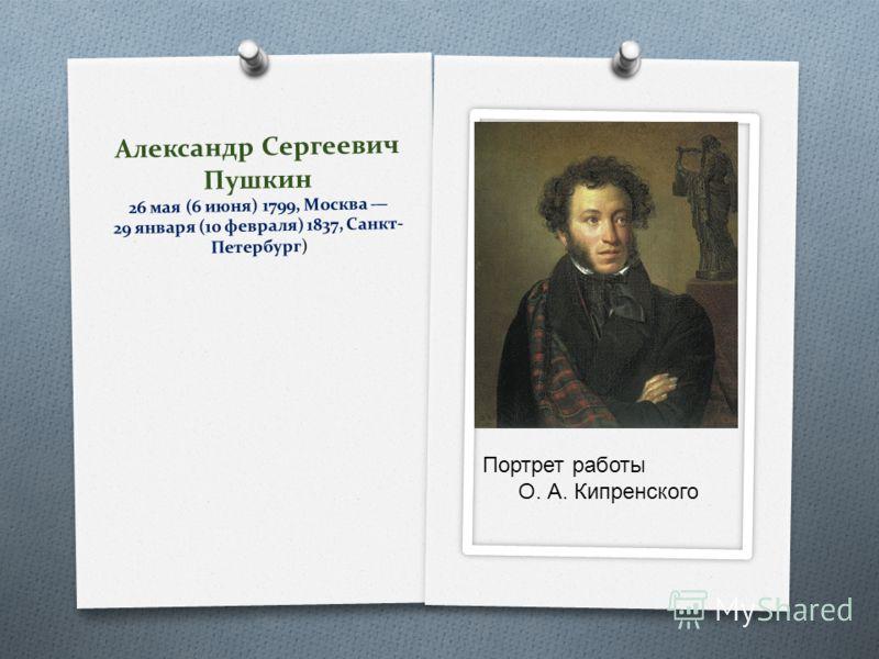 Александр Сергеевич Пушкин 26 мая (6 июня) 1799, Москва 29 января (10 февраля) 1837, Санкт- Петербург) Портрет работы О. А. Кипренского