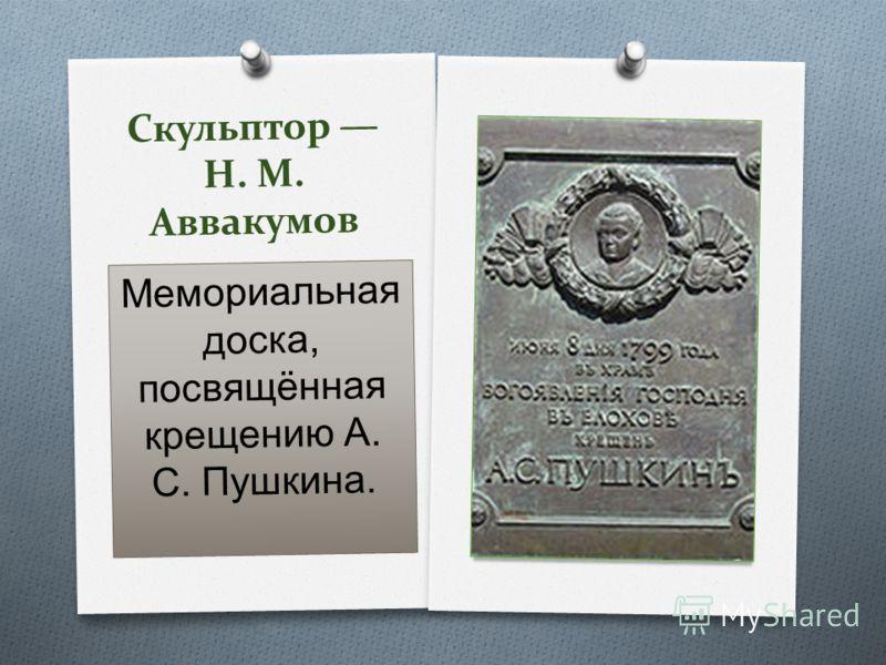 Скульптор Н. М. Аввакумов Мемориальная доска, посвящённая крещению А. С. Пушкина.