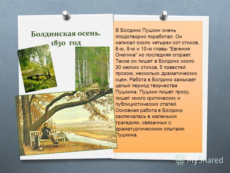 Болдинская осень. 1830 год В Болдино Пушкин очень плодотворно поработал. Он написал около четырех сот стихов, 8-ю, 9-ю и 10-ю главы