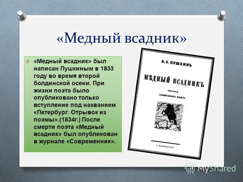 «Медный всадник» O «Медный всадник» был написан Пушкиным в 1833 году во время второй болдинской осени. При жизни поэта было опубликовано только вступление под названием «Петербург. Отрывок из поэмы».(1834г.) После смерти поэта «Медный всадник» был оп