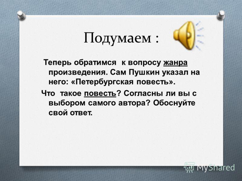 Подумаем : Теперь обратимся к вопросу жанра произведения. Сам Пушкин указал на него : « Петербургская повесть ». Что такое повесть ? Согласны ли вы с выбором самого автора ? Обоснуйте свой ответ.