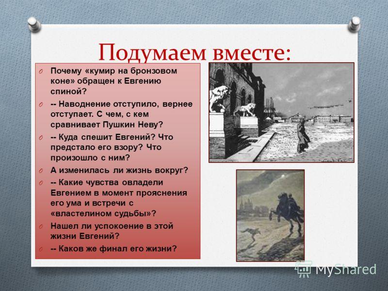 Подумаем вместе: O Почему «кумир на бронзовом коне» обращен к Евгению спиной? O -- Наводнение отступило, вернее отступает. С чем, с кем сравнивает Пушкин Неву? O -- Куда спешит Евгений? Что предстало его взору? Что произошло с ним? O А изменилась ли