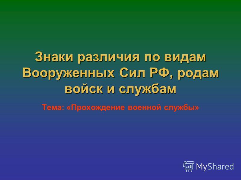 Знаки различия по видам Вооруженных Сил РФ, родам войск и службам Тема: «Прохождение военной службы»
