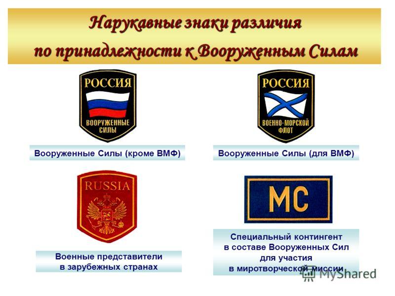 Вооруженные Силы (кроме ВМФ) Нарукавные знаки различия по принадлежности к Вооруженным Силам Вооруженные Силы (для ВМФ) Военные представители в зарубежных странах Специальный контингент в составе Вооруженных Сил для участия в миротворческой миссии