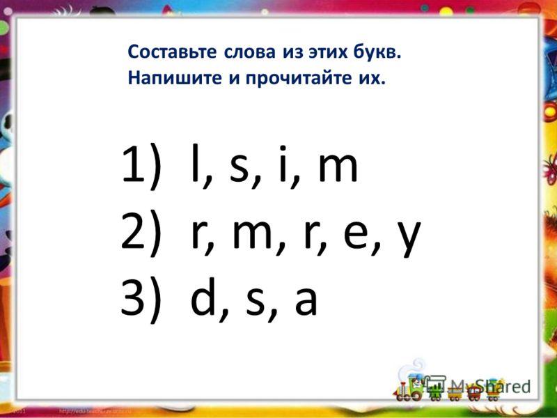 Составьте слова из этих букв. Напишите и прочитайте их. 1) l, s, i, m 2) r, m, r, e, y 3) d, s, a
