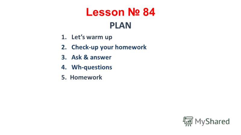 Lesson 84 PLAN 1.Lets warm up 2.Check-up your homework 3.Ask & answer 4.Wh-questions 5. Homework