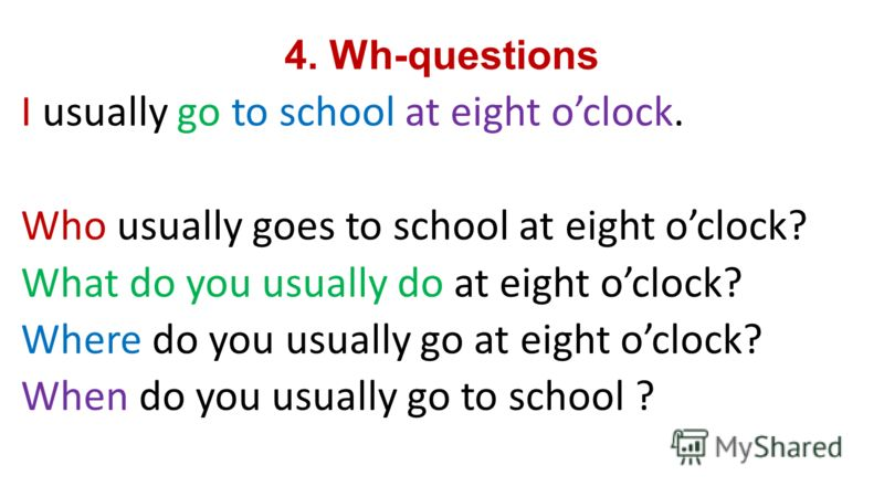4. Wh-questions I usually go to school at eight oclock. Who usually goes to school at eight oclock? What do you usually do at eight oclock? Where do you usually go at eight oclock? When do you usually go to school ?