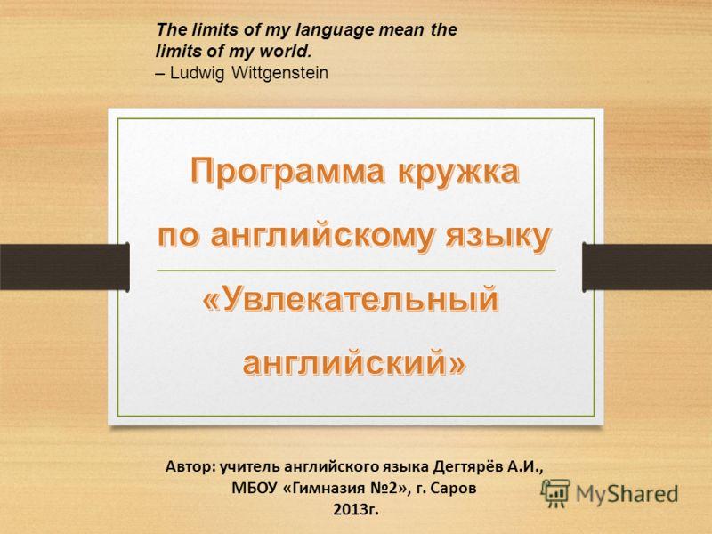 Автор: учитель английского языка Дегтярёв А.И., МБОУ «Гимназия 2», г. Саров 2013г. The limits of my language mean the limits of my world. – Ludwig Wittgenstein