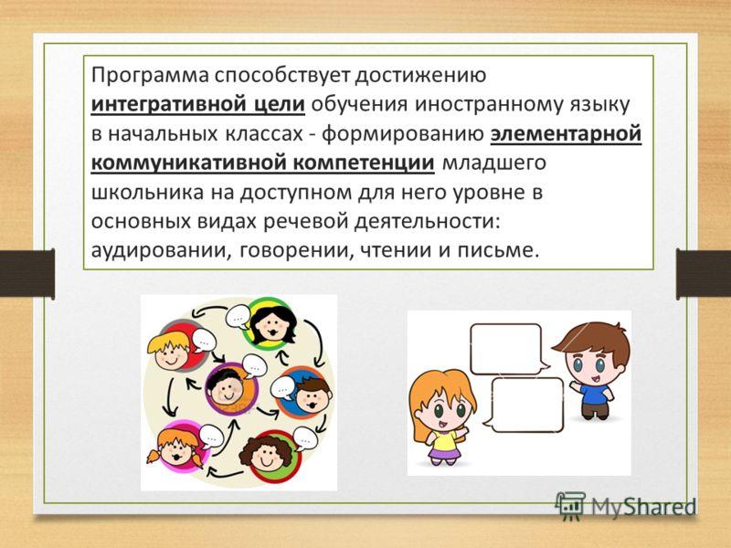 Программа способствует достижению интегративной цели обучения иностранному языку в начальных классах - формированию элементарной коммуникативной компетенции младшего школьника на доступном для него уровне в основных видах речевой деятельности: аудиро