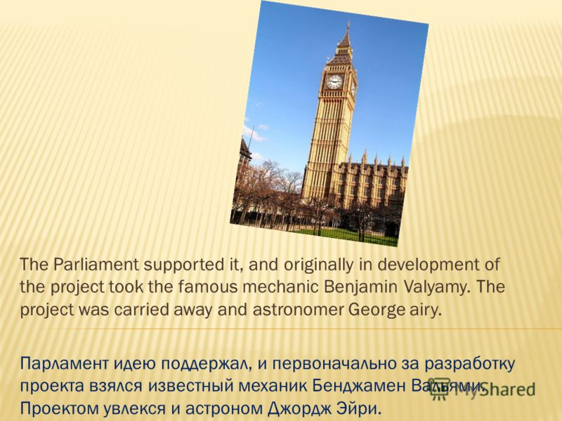 The Parliament supported it, and originally in development of the project took the famous mechanic Benjamin Valyamy. The project was carried away and astronomer George airy. Парламент идею поддержал, и первоначально за разработку проекта взялся извес