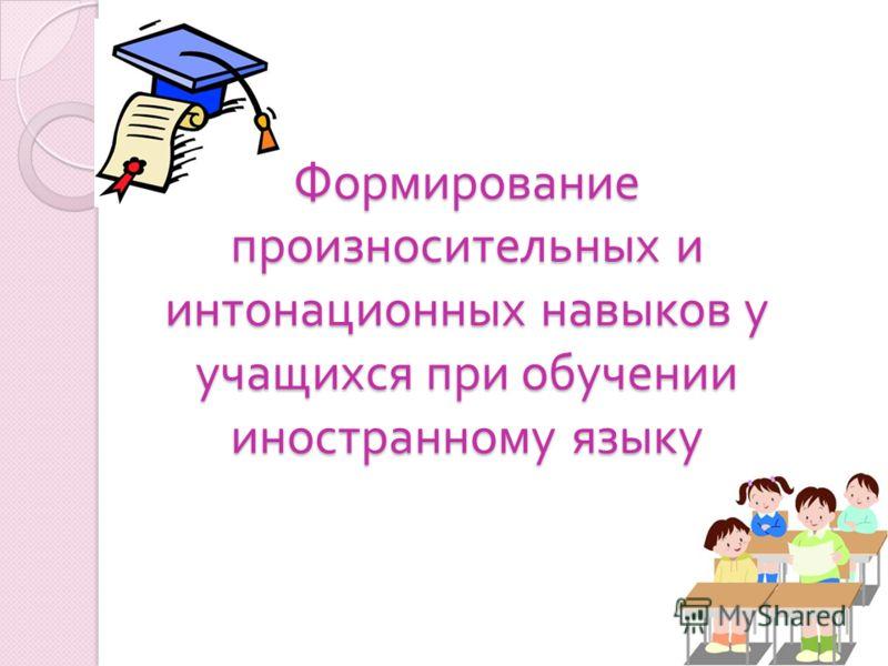 Формирование произносительных и интонационных навыков у учащихся при обучении иностранному языку