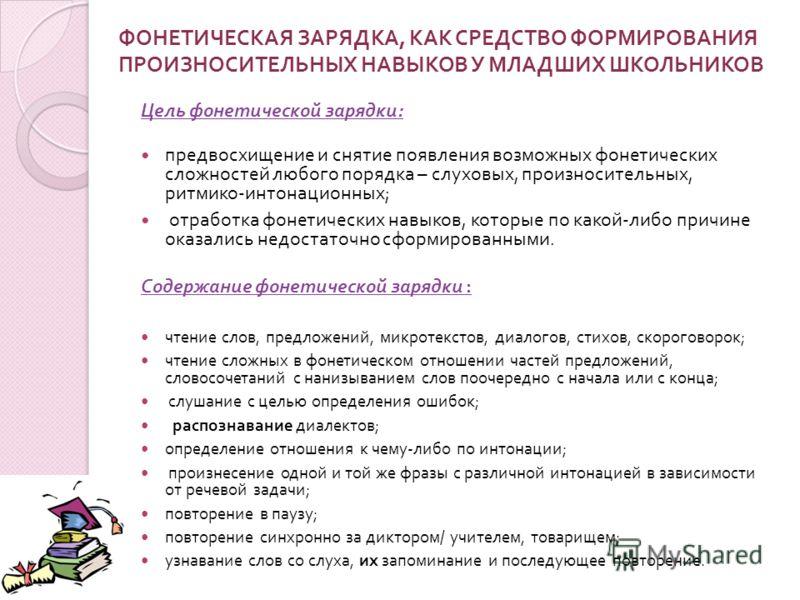 ФОНЕТИЧЕСКАЯ ЗАРЯДКА, КАК СРЕДСТВО ФОРМИРОВАНИЯ ПРОИЗНОСИТЕЛЬНЫХ НАВЫКОВ У МЛАДШИХ ШКОЛЬНИКОВ Цель фонетической зарядки : предвосхищение и снятие появления возможных фонетических сложностей любого порядка – слуховых, произносительных, ритмико - интон