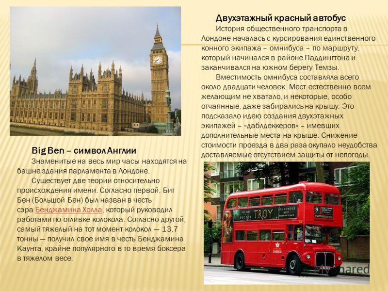Big Ben – символ Англии Знаменитые на весь мир часы находятся на башне здания парламента в Лондоне. Существует две теории относительно происхождения имени. Согласно первой, Биг Бен (Большой Бен) был назван в честь сэра Бенджамина Холла, который руков