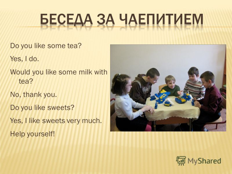 Do you like some tea? Yes, I do. Would you like some milk with tea? No, thank you. Do you like sweets? Yes, I like sweets very much. Help yourself!