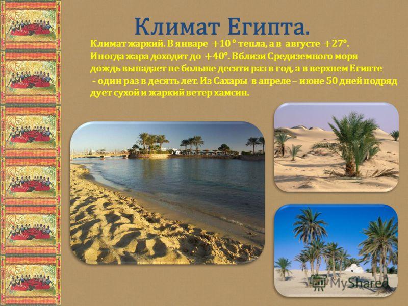 Климат Египта. Климат жаркий. В январе +10 ° тепла, а в августе +27°. Иногда жара доходит до +40°. Вблизи Средиземного моря дождь выпадает не больше десяти раз в год, а в верхнем Египте - один раз в десять лет. Из Сахары в апреле – июне 50 дней подря
