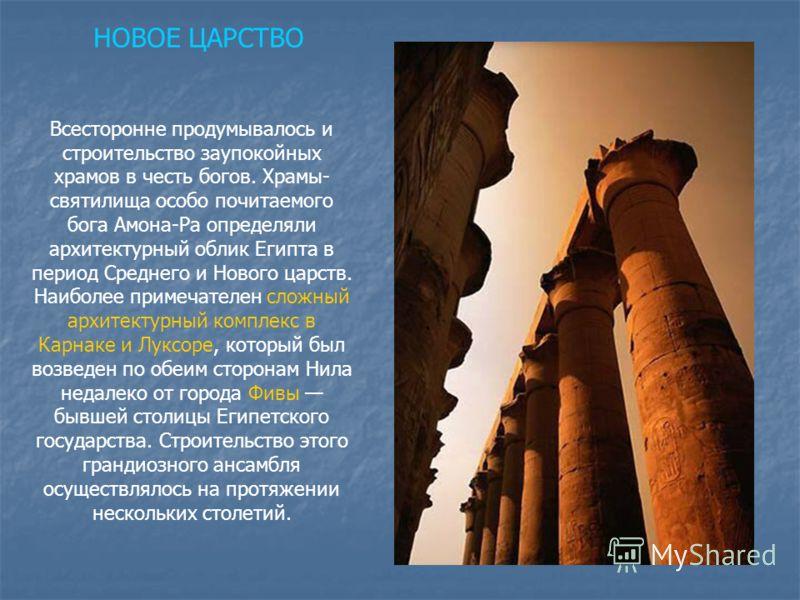 Всесторонне продумывалось и строительство заупокойных храмов в честь богов. Храмы- святилища особо почитаемого бога Амона-Ра определяли архитектурный облик Египта в период Среднего и Нового царств. Наиболее примечателен сложный архитектурный комплекс