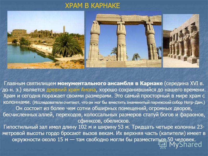 ХРАМ В КАРНАКЕ Главным святилищем монументального ансамбля в Карнаке (середина XVI в. до н. э.) является древний храм Амона, хорошо сохранившийся до нашего времени. Храм и сегодня поражает своими размерами. Это самый просторный в мире храм с колоннам