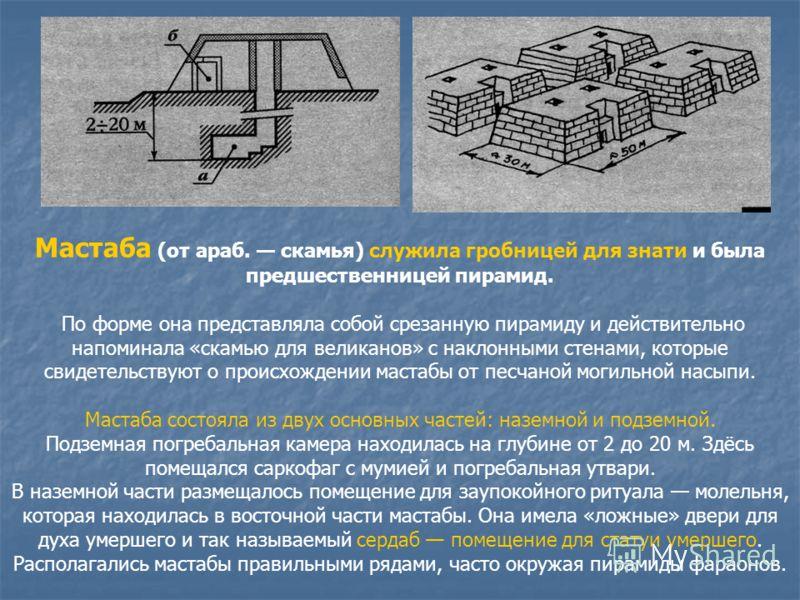 Мастаба (от араб. скамья) служила гробницей для знати и была предшественницей пирамид. По форме она представляла собой срезанную пирамиду и действительно напоминала «скамью для великанов» с наклонными стенами, которые свидетельствуют о происхождении