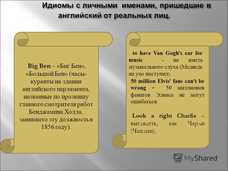 Big Ben – «Биг Бен», «Большой Бен» (часы- куранты на здании английского парламента, названные по прозвищу главного смотрителя работ Бенджамина Холла, занявшего эту должность в 1856 году). 50 million Elvis fans can t be wrong – 50 миллионов фанатов Эл