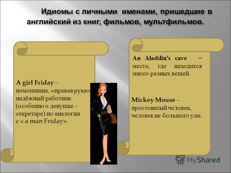 A girl Friday – помощница, «правая рука», надёжный работник (особенно о девушке – секретаре) по аналогии с « a man Friday». Mickey Mouse – простоватый человек, человек не большого ума. An Aladdin s cave – место, где находится много разных вещей.