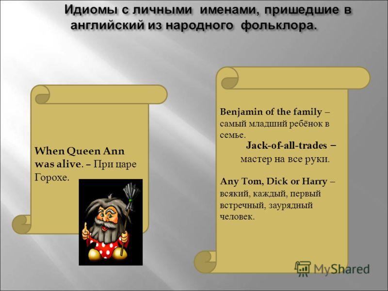 When Queen Ann was alive. – При царе Горохе. Benjamin of the family – самый младший ребёнок в семье. Any Tom, Dick or Harry – всякий, каждый, первый встречный, заурядный человек. Jack-of-all-trades – мастер на все руки.