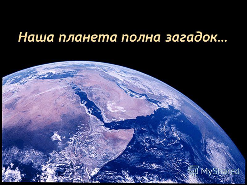 Наша планета полна загадок…
