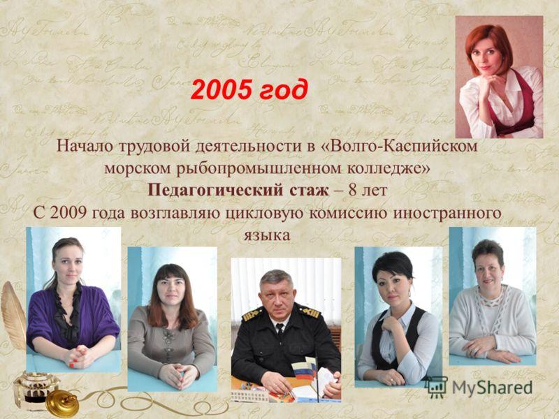 Начало трудовой деятельности в «Волго-Каспийском морском рыбопромышленном колледже» Педагогический стаж – 8 лет С 2009 года возглавляю цикловую комиссию иностранного языка 2005 год