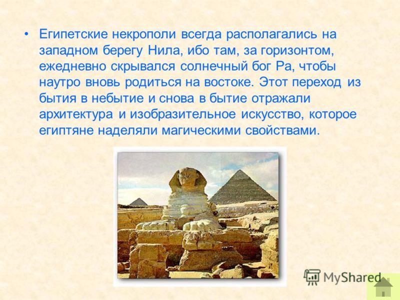 Египетские некрополи всегда располагались на западном берегу Нила, ибо там, за горизонтом, ежедневно скрывался солнечный бог Ра, чтобы наутро вновь родиться на востоке. Этот переход из бытия в небытие и снова в бытие отражали архитектура и изобразите