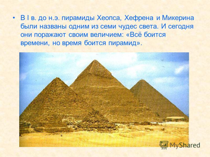 В I в. до н.э. пирамиды Хеопса, Хефрена и Микерина были названы одним из семи чудес света. И сегодня они поражают своим величием: «Всё боится времени, но время боится пирамид».