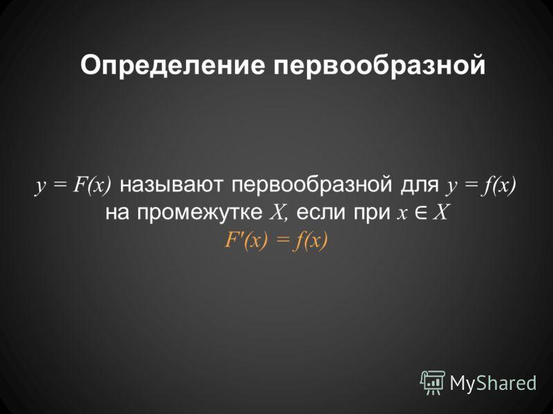 Определение первообразной y = F(x) называют первообразной для y = f(x) на промежутке X, если при x X F'(x) = f(x)