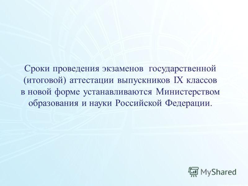 112 Сроки проведения экзаменов государственной (итоговой) аттестации выпускников IX классов в новой форме устанавливаются Министерством образования и науки Российской Федерации.