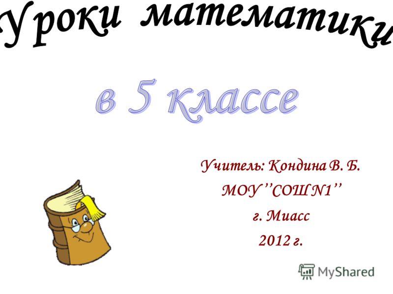 Учитель: Кондина В. Б. МОУ СОШ N1 г. Миасс 2012 г.