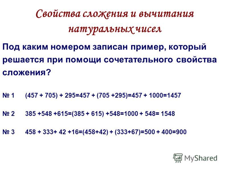 Свойства сложения и вычитания натуральных чисел Под каким номером записан пример, который решается при помощи сочетательного свойства сложения? 1 (457 + 705) + 295=457 + (705 +295)=457 + 1000=1457 2 385 +548 +615=(385 + 615) +548=1000 + 548= 1548 3 4