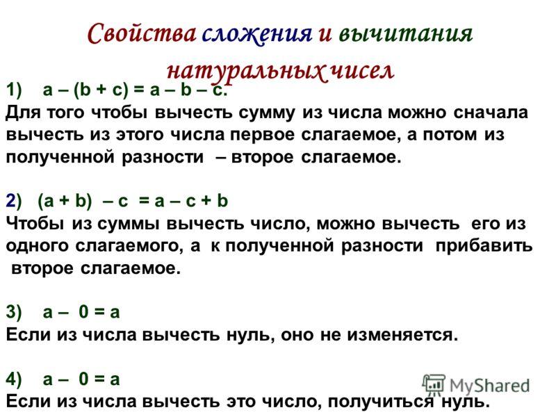 Свойства сложения и вычитания натуральных чисел 1)a – (b + c) = a – b – c. Для того чтобы вычесть сумму из числа можно сначала вычесть из этого числа первое слагаемое, а потом из полученной разности – второе слагаемое. 2) (a + b) – c = a – с + b Чтоб