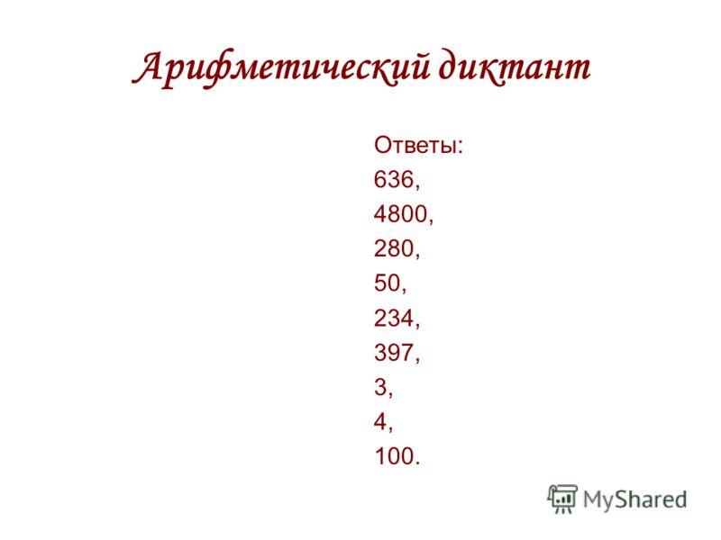 Арифметический диктант Ответы: 636, 4800, 280, 50, 234, 397, 3, 4, 100.