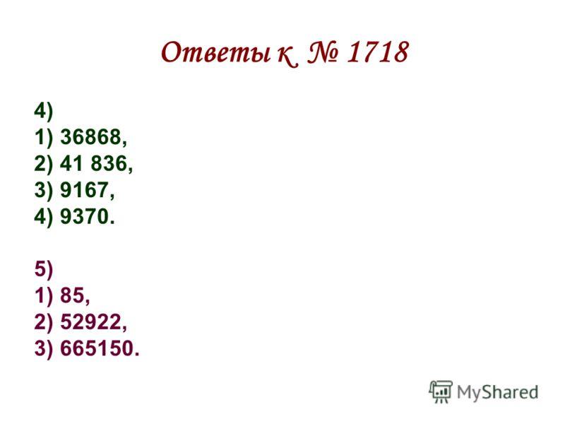 Ответы к 1718 4) 1) 36868, 2) 41 836, 3) 9167, 4) 9370. 5) 1) 85, 2) 52922, 3) 665150.