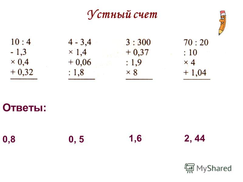 Устный счет Ответы: 0,8 0, 5 1,62, 44