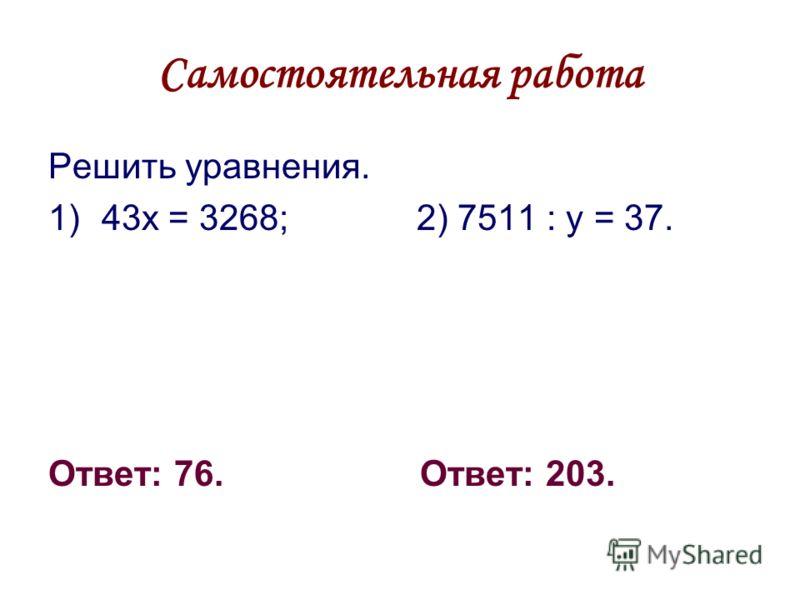 Самостоятельная работа Решить уравнения. 1)43х = 3268; 2) 7511 : у = 37. Ответ: 76. Ответ: 203.