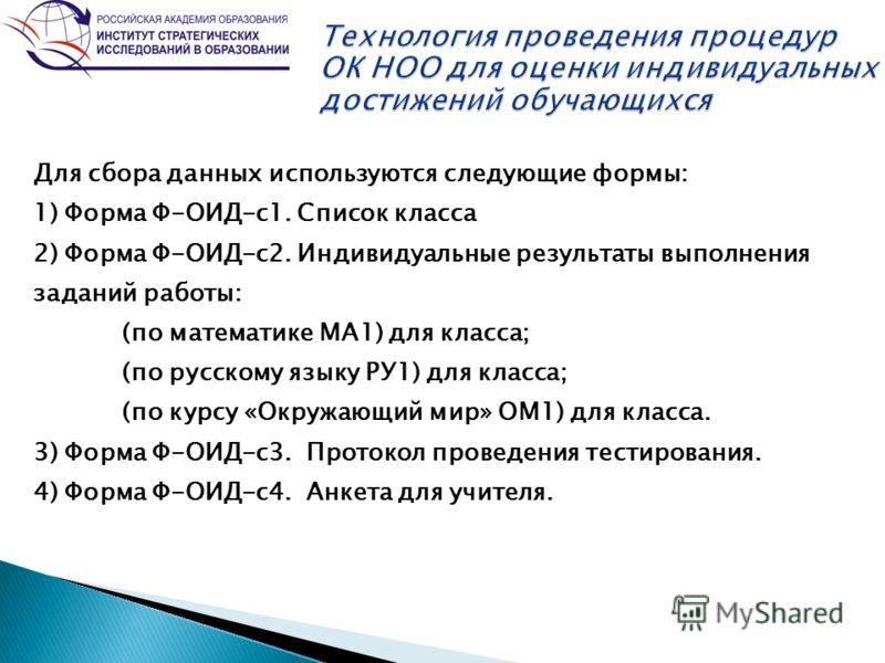 Для сбора данных используются следующие формы: 1) Форма Ф-ОИД-с1. Список класса 2) Форма Ф-ОИД-с2. Индивидуальные результаты выполнения заданий работы: (по математике МА1) для класса; (по русскому языку РУ1) для класса; (по курсу «Окружающий мир» ОМ1